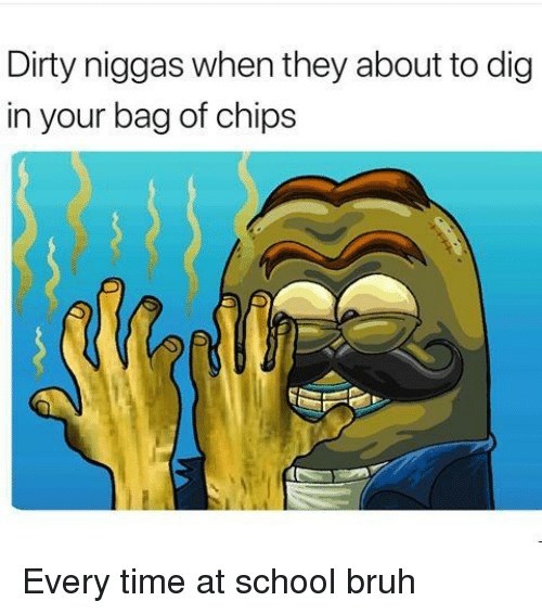 Bruh, School, and SpongeBob: Dirty niggas when they about to dig  in your bag of chips