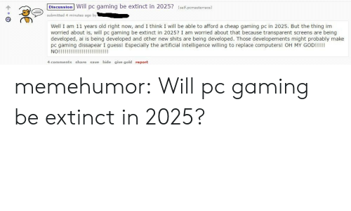 Computers, Tumblr, and Blog: Dis cussion Will pc gaming be extinct in 2025? (self,pcmasterrace)  submitted 4 minutes ago by  Well I am 11 years old right now, and I think I will be able to afford a cheap gaming pc in 2025. But the thing im  worried about is, will pc gaming be extinct in 2025? I am worried about that because transparent screens are being  developed, ai is being developed and other new shits are being developed. Those developements might probably make  pc gaming dissapear I guess! Especially the artificial intelligence willing to replace computers! OH MY GODI!!!I  4 comments share save hide give gold report memehumor:  Will pc gaming be extinct in 2025?