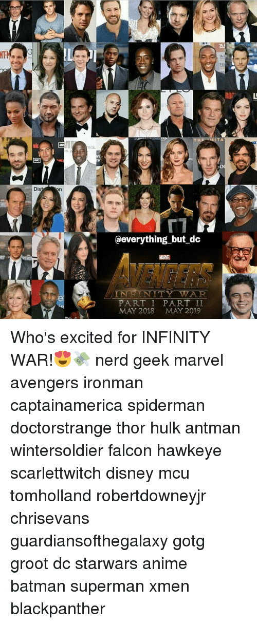 Memes, Hulk, and Antman: Dis  everything but dc  IN FIN ITY WWAR  PART I PART II  MAY 2018 MAY 2019  TA Who's excited for INFINITY WAR!😍💸 nerd geek marvel avengers ironman captainamerica spiderman doctorstrange thor hulk antman wintersoldier falcon hawkeye scarlettwitch disney mcu tomholland robertdowneyjr chrisevans guardiansofthegalaxy gotg groot dc starwars anime batman superman xmen blackpanther
