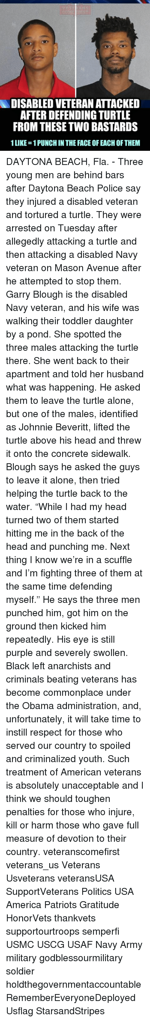 "Being Alone, America, and Head: DISABLED VETERAN ATTACKED  AFTER DEFENDING TURTLE  FROM THESETWO BASTARDS  1LIKE-1PUNCH IN THE FACE OF EACH OF THEM DAYTONA BEACH, Fla. - Three young men are behind bars after Daytona Beach Police say they injured a disabled veteran and tortured a turtle. They were arrested on Tuesday after allegedly attacking a turtle and then attacking a disabled Navy veteran on Mason Avenue after he attempted to stop them. Garry Blough is the disabled Navy veteran, and his wife was walking their toddler daughter by a pond. She spotted the three males attacking the turtle there. She went back to their apartment and told her husband what was happening. He asked them to leave the turtle alone, but one of the males, identified as Johnnie Beveritt, lifted the turtle above his head and threw it onto the concrete sidewalk. Blough says he asked the guys to leave it alone, then tried helping the turtle back to the water. ""While I had my head turned two of them started hitting me in the back of the head and punching me. Next thing I know we're in a scuffle and I'm fighting three of them at the same time defending myself."" He says the three men punched him, got him on the ground then kicked him repeatedly. His eye is still purple and severely swollen. Black left anarchists and criminals beating veterans has become commonplace under the Obama administration, and, unfortunately, it will take time to instill respect for those who served our country to spoiled and criminalized youth. Such treatment of American veterans is absolutely unacceptable and I think we should toughen penalties for those who injure, kill or harm those who gave full measure of devotion to their country. veteranscomefirst veterans_us Veterans Usveterans veteransUSA SupportVeterans Politics USA America Patriots Gratitude HonorVets thankvets supportourtroops semperfi USMC USCG USAF Navy Army military godblessourmilitary soldier holdthegovernmentaccountable RememberEveryoneDeployed Usflag StarsandStripes"