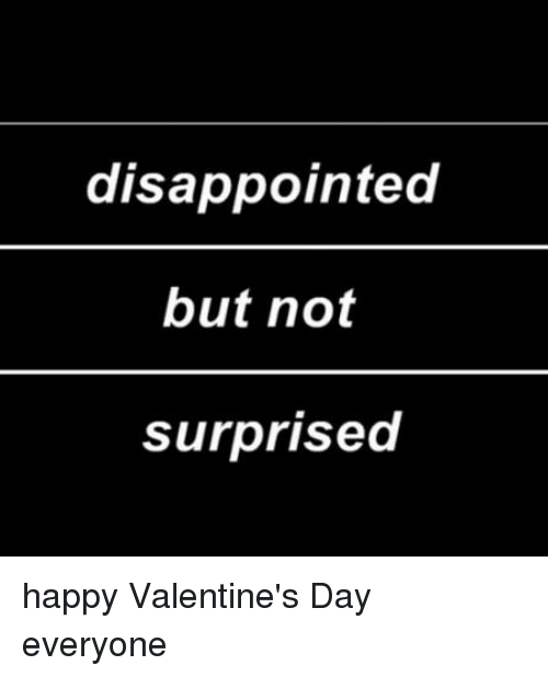disappointed but not surprised happy valentines day everyone 1405652 disappointed but not surprised happy valentine's day everyone