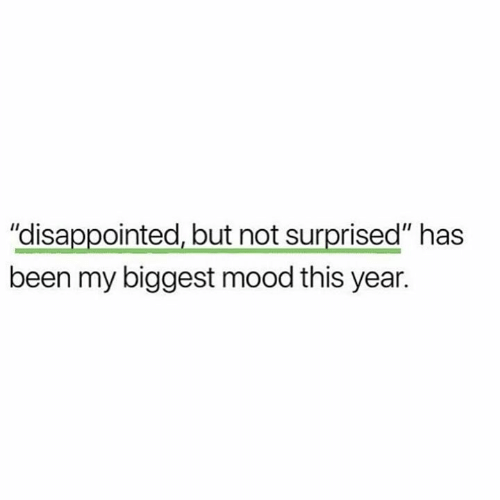 """Disappointed, Funny, and Mood: """"disappointed, but not surprised"""" has  been my biggest mood this year."""