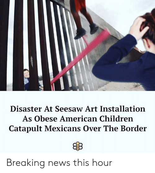 Children, News, and American: Disaster At Seesaw Art Installation  As Obese American Children  Catapult Mexicans Over The Border Breaking news this hour