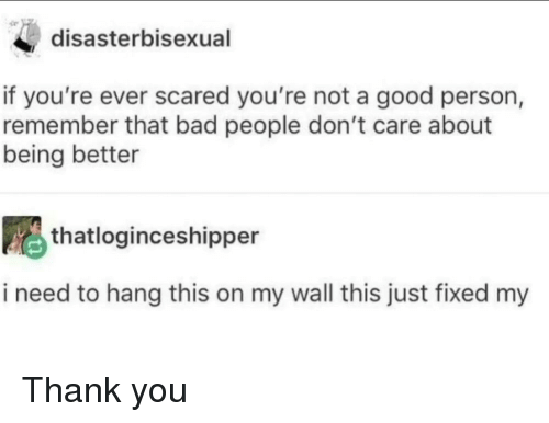 Bad, Thank You, and Good: disasterbisexual  if you're ever scared you're not a good person,  remember that bad people don't care about  being better  thatloginceshipper  i need to hang this on my wall this just fixed my Thank you