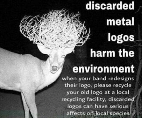 Logos, Old, and Metal: discarded  metal  logos  harm the  environment  when your band redesigns  their logo, please recycle  your old logo at a local  recycling facility, discarde  logos can have serious  affects on local species