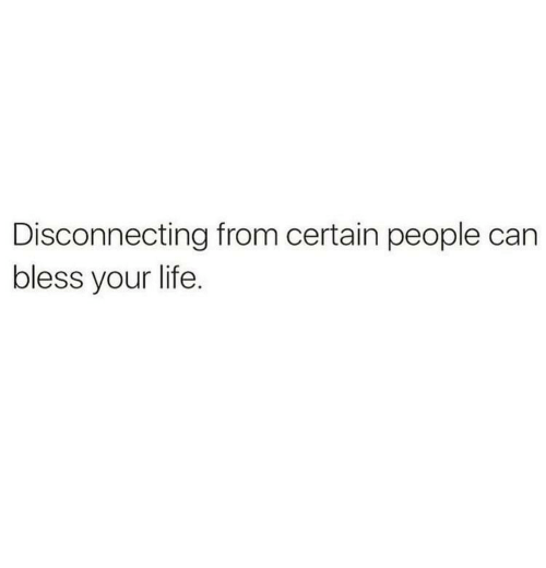 Life, Can, and People: Disconnecting from certain people can  bless your life.