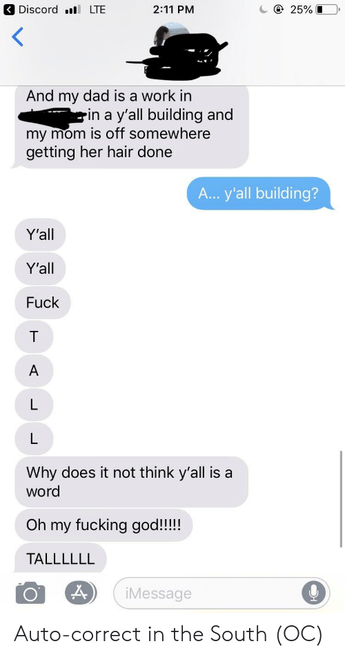 Dad, Fucking, and God: Discord LTE  2:11 PM  And my dad is a work in  -in a y'all building and  my mom Is off somewhere  getting her hair done  A... y'all building?  Y'all  Y'all  Fuck  Why does it not think y'all is a  word  Oh my fucking god!!!  TALLLLLL  iMessage Auto-correct in the South (OC)
