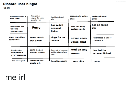 Being Alone, Anime, and Memes: Discord user bingo!  useri  displayed as  playing the same  game forever  Screams in voice  makes alt-right  jokes  draws re-creations of  has blank/default  minor things  pfp  chat  has an anime  username has  unicode  symbols in it  has reddit  account  linked  uses too many  custom emojis  Furry  pfp  owns more than  uses muSic  pings for no  username is under  10 letters  never uses  one server  bot alone  reason  voice chat  mod on anyhas twitter  uses some  shitty font in  every message  posts memes  without context  has a pfp of someone  pulling a face of any  sort  server  account linked  in a hypesquad  username has  has alt accounts  owns nitro  rascist  emojis in it