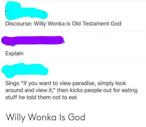 """God, Paradise, and Tumblr: Discourse: Willy Wonka is Old Testament God  Explain  Sings """"if you want to view paradise, simply look  around and view it,"""" then kicks people out for eating  stuff he told them not to eat Willy Wonka Is God"""