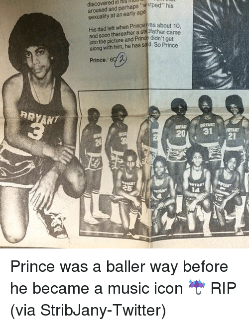 Dad, Music, and Prince: discovered in hlgllUll  aroused and perhaps sexuality at an early age  His dad left when about 10  and soon thereafter a ste  came  into the picture and Pr  didn't get  along with him, he has sad. So Prince  Prince  RRYANT  BRTART  31 Prince was a baller way before he became a music icon ☔️ RIP (via StribJany-Twitter)