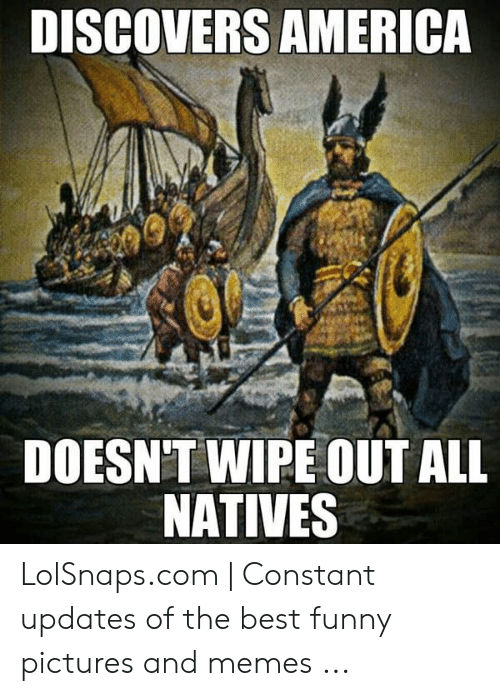 Discovers America Doesnt Wipeout All Natives Lolsnapscom Constant