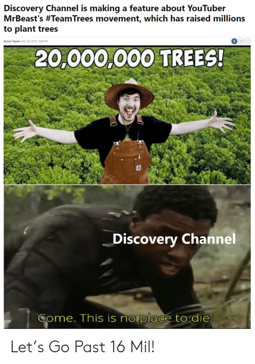 Trees, Youtuber, and Discovery: Discovery Channel is making a feature about YouTuber  MrBeast's #TeamTrees movement, which has raised millions  to plant trees  Alyssa Meyers Nov 20, 2019, 3:00 PM  20,000,000 TREES!  Discovery Channel  Come. This is no place to die Let's Go Past 16 Mil!