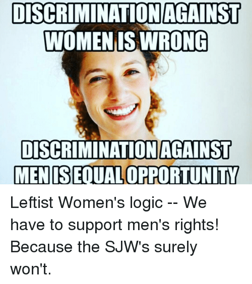 Logic, Memes, and 🤖: DISCRIMINATION AGAINST  WOMEN IS WRONG  DISCRIMINATION AGAINST  MEN ISEQUALOPPORTUNITY Leftist Women's logic -- We have to support men's rights! Because the SJW's surely won't.