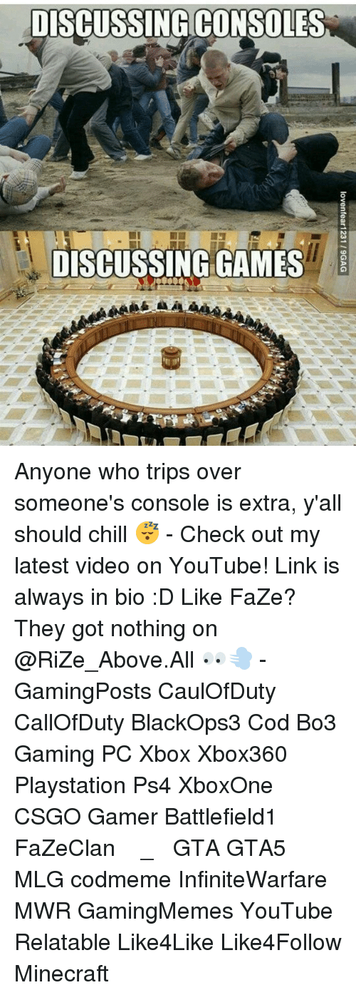 Chill, Memes, and Minecraft: DISCUSSING CONSOLES  DISCUSSING GAMES Anyone who trips over someone's console is extra, y'all should chill 😴 - Check out my latest video on YouTube! Link is always in bio :D Like FaZe? They got nothing on @RiZe_Above.All 👀💨 - GamingPosts CaulOfDuty CallOfDuty BlackOps3 Cod Bo3 Gaming PC Xbox Xbox360 Playstation Ps4 XboxOne CSGO Gamer Battlefield1 FaZeClan بوس_ستيشن GTA GTA5 MLG codmeme InfiniteWarfare MWR GamingMemes YouTube Relatable Like4Like Like4Follow Minecraft