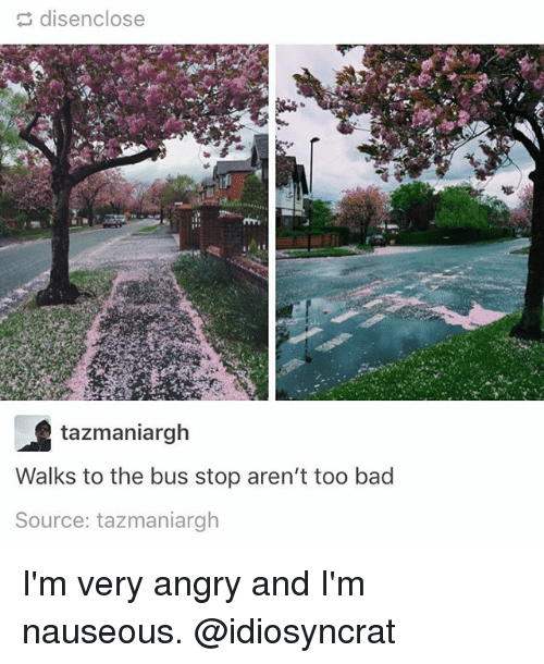 Bad, Memes, and Angry: disenclose  tazmaniargh  Walks to the bus stop aren't too bad  Source: tazmaniargh I'm very angry and I'm nauseous. @idiosyncrat