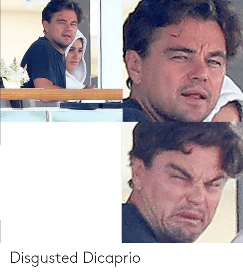 Dicaprio and Disgusted: Disgusted Dicaprio