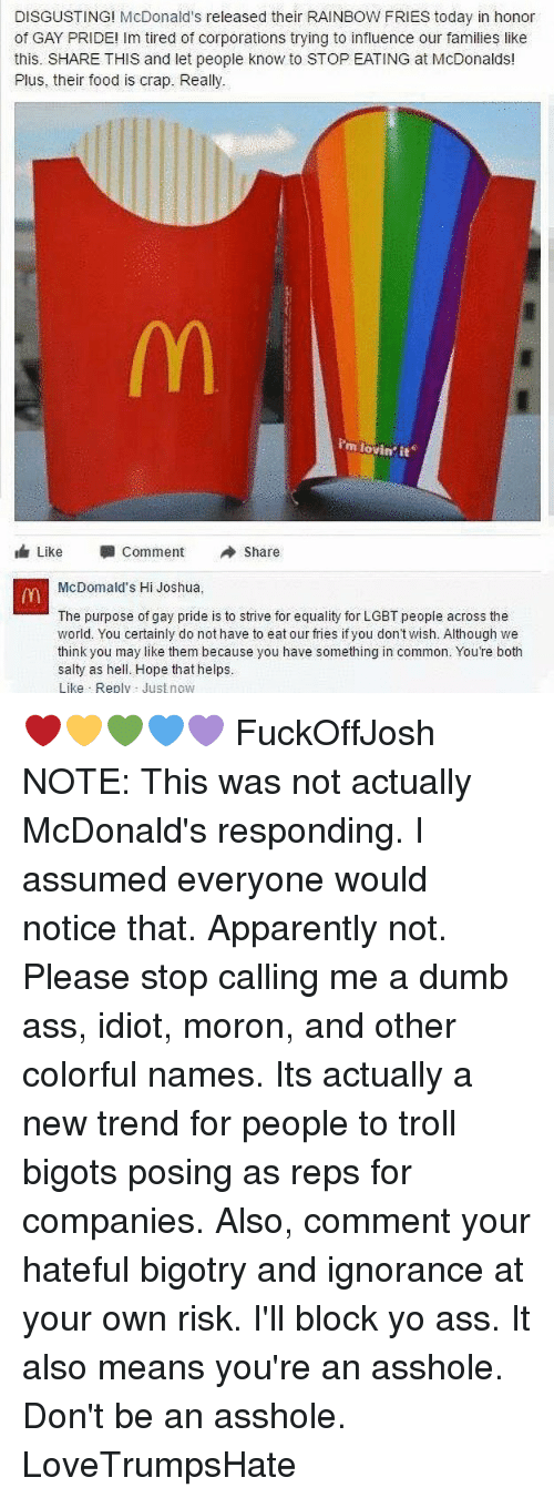 Apparently, Ass, and Dumb: DISGUSTING! McDonald's released their RAINBOW FRIES today in honor  of GAY PRIDE! Im tired of corporations trying to influence our families like  this. SHARE THIS and let people know to STOPEATING at McDonalds!  Plus, their food is crap. Really.  m lovin it  Like  Comment  A Share  McDomaid's Hi Joshua,  The purpose of gay pride is to strive for equality for LGBT peopie across the  world. You certainly do not have to eat our fries if you don't wish. Although we  think you may like them because you have something in common. You're both  salty as hell. Hope that helps.  Like Rep  Just now ❤️💛💚💙💜 FuckOffJosh NOTE: This was not actually McDonald's responding. I assumed everyone would notice that. Apparently not. Please stop calling me a dumb ass, idiot, moron, and other colorful names. Its actually a new trend for people to troll bigots posing as reps for companies. Also, comment your hateful bigotry and ignorance at your own risk. I'll block yo ass. It also means you're an asshole. Don't be an asshole. LoveTrumpsHate