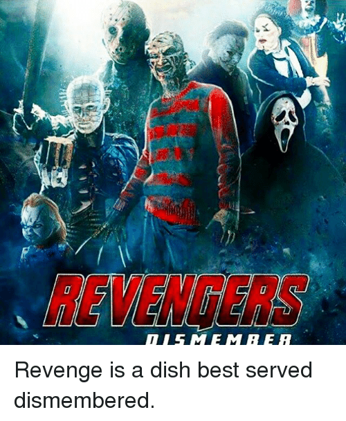 DISMEMBER Revenge Is a Dish Best Served Dismembered | Meme