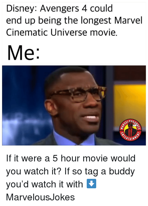 Disney, Memes, and Avengers: Disney: Avengers 4 could  end up being the longest Marvel  Cinematic Universe movie  Me  ERTAIN If it were a 5 hour movie would you watch it? If so tag a buddy you'd watch it with ⬇️ MarvelousJokes