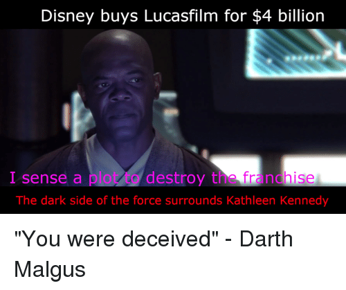 Disney, Dark, and Kennedy: Disney buys Lucasfilm for $4 billion  I sense a plot to destroy the franchise  The dark side of the force surrounds Kathleen Kennedy