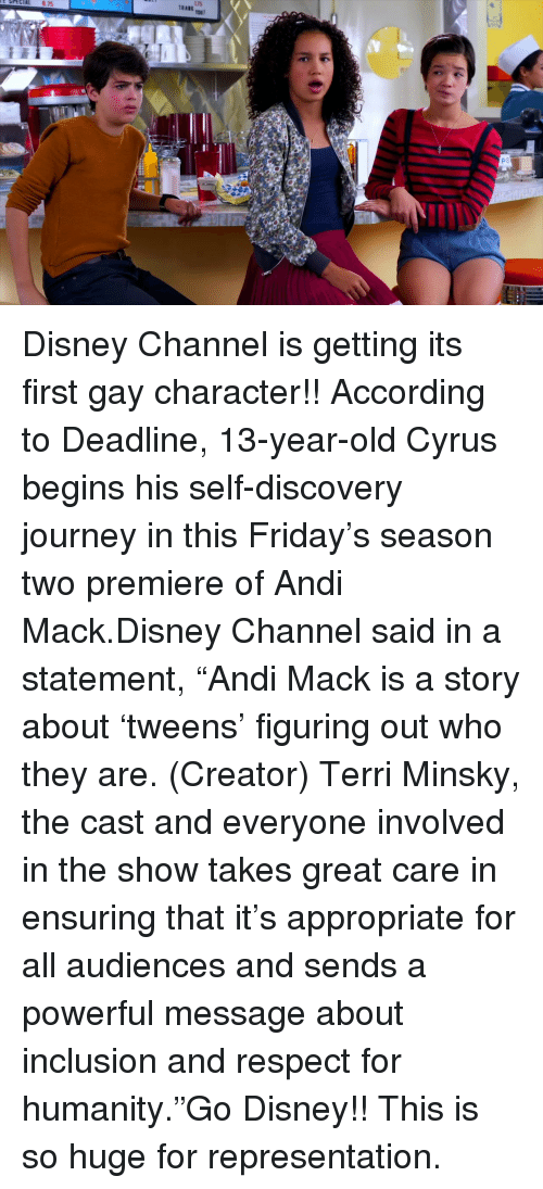 """Disney, Friday, and Journey: Disney Channel is getting its first gay character!!According to Deadline, 13-year-old Cyrus begins his self-discovery journey in this Friday's season two premiere of Andi Mack.Disney Channel said in a statement,""""Andi Mack is a story about 'tweens' figuring out who they are. (Creator) Terri Minsky, the cast and everyone involved in the show takes great care in ensuring that it's appropriate for all audiences and sends a powerful message about inclusion and respect for humanity.""""Go Disney!! This is so huge for representation."""