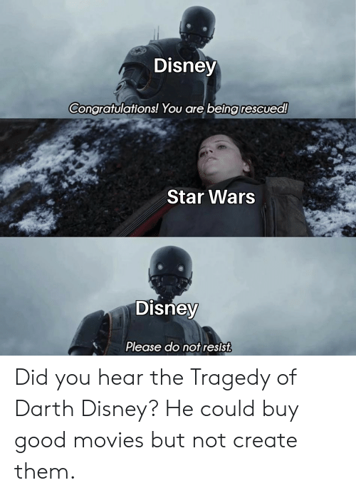Disney, Movies, and Star Wars: Disney  Congratulations! You are being rescued!  Star Wars  Disney  Please do not resist Did you hear the Tragedy of Darth Disney? He could buy good movies but not create them.