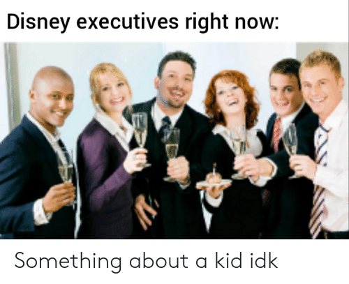 Disney Executives Right Now Something About a Kid Idk | Disney Meme