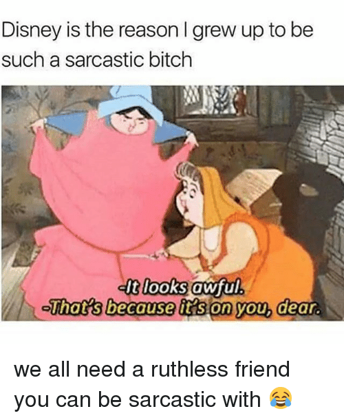 Bitch, Disney, and Memes: Disney is the reason I grew up to be  such a sarcastic bitch  dt looks awful.  That's because tt s on you, dear. we all need a ruthless friend you can be sarcastic with 😂