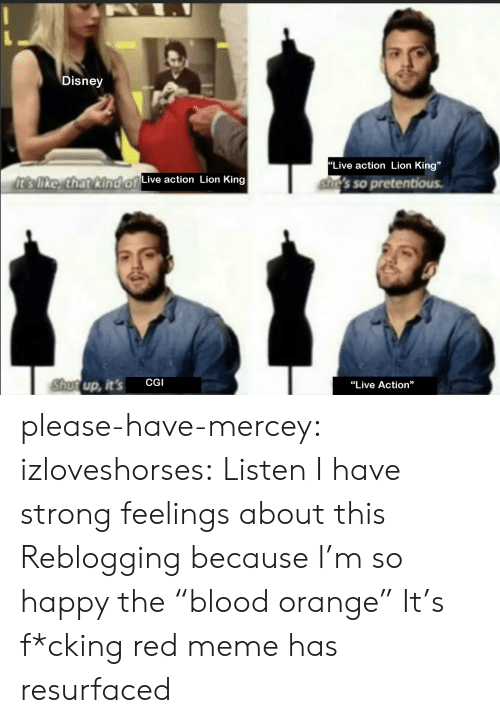 """Disney, Meme, and Pretentious: Disney  """"Live action Lion King""""  It's like, that kind of  Live action Lion King  she's so pretentious.  Shutup, it's  CGI  """"Live Action"""" please-have-mercey: izloveshorses: Listen I have strong feelings about this Reblogging because I'm so happy the""""blood orange"""" It's f*cking red meme has resurfaced"""