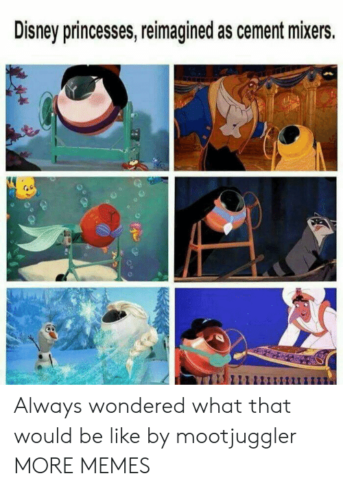 Be Like, Dank, and Disney: Disney princesses, reimagined as cement mixers. Always wondered what that would be like by mootjuggler MORE MEMES