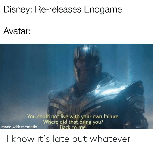 Disney, Avatar, and Live: Disney: Re-releases Endgame  Avatar:  You could not live with your own failure.  Where did that bring you?  Back to me.  made with mematic I know it's late but whatever