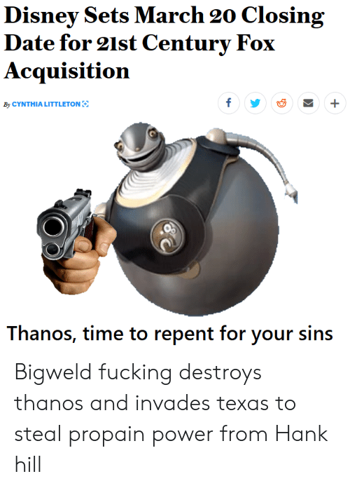 Disney, Fucking, and Hank Hill: Disney Sets March 20 Closing  Date for 21st Century Fox  Acquisition  By CYNTHIA LITTLETON  Thanos, time to repent for your sins Bigweld fucking destroys thanos and invades texas to steal propain power from Hank hill