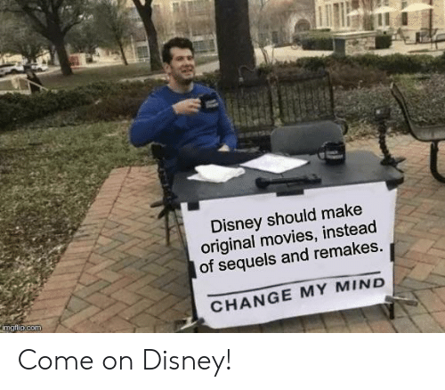 Disney, Movies, and Change: Disney should make  original movies, instead  of sequels and remakes.  CHANGE MY MIND  imgflip.com Come on Disney!