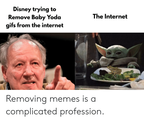 Disney, Internet, and Memes: Disney trying to  Remove Baby Yoda  gifs from the internet  The Internet Removing memes is a complicated profession.