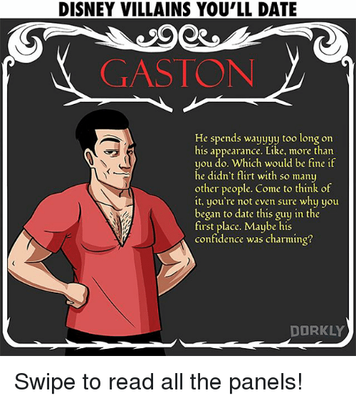 Confidence, Disney, and Memes: DISNEY VILLAINS YOU'LL DATE  GASTON  He spends wayyyy too long on  his appearance. Like, more than  you do. Which would be fine if  he didn't flirt with so many  other people. Come to think of  it, you're not even sure why you  began to date this guy in the  first place. Maybe his  confidence was charming?  DORKLY Swipe to read all the panels!