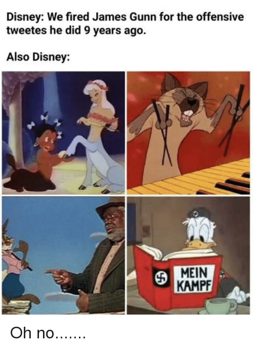 Disney, James, and Did: Disney: We fired James Gunn for the offensive  tweetes he did 9 years ago.  Also Disney:  KAMPF