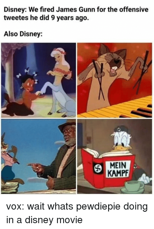 Disney, Movie, and Vox: Disney: We fired James Gunn for the offensive  tweetes he did 9 years ago.  Also Disney:  MEIN  KAMPF