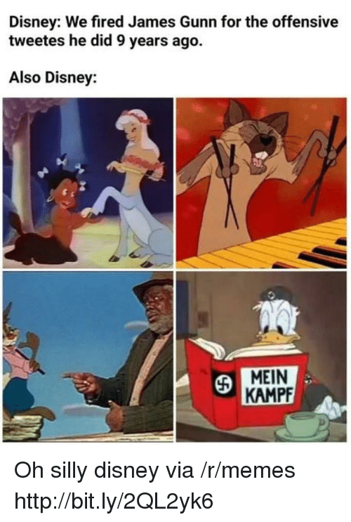 Disney, Memes, and Http: Disney: We fired James Gunn for the offensive  tweetes he did 9 years ago.  Also Disney:  MEIN  KAMPF Oh silly disney via /r/memes http://bit.ly/2QL2yk6