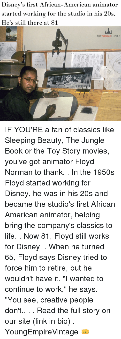"""Disney, Life, and Memes: Disney's first African-American animator  started working for the studio in his 20s  He's still there at 81  THEY OUN GEM PIRE IF YOU'RE a fan of classics like Sleeping Beauty, The Jungle Book or the Toy Story movies, you've got animator Floyd Norman to thank. . In the 1950s Floyd started working for Disney, he was in his 20s and became the studio's first African American animator, helping bring the company's classics to life. . Now 81, Floyd still works for Disney. . When he turned 65, Floyd says Disney tried to force him to retire, but he wouldn't have it. """"I wanted to continue to work,"""" he says. """"You see, creative people don't.... . Read the full story on our site (link in bio) . YoungEmpireVintage 👑"""