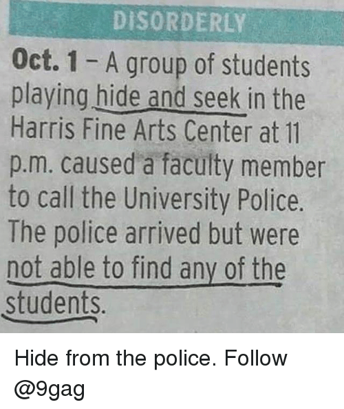 9gag, Memes, and Police: DISORDERLY  Oct. 1 - A group of students  playing hide and seek in the  Harris Fine Arts Center at 11  p.m. caused a faculty member  to call the University Police.  The police arrived but were  not able to find any of the  students. Hide from the police. Follow @9gag