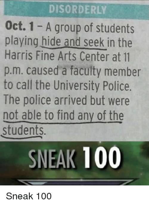 Anaconda, Police, and Arts: DISORDERLY  Oct. 1 - A group of students  playing hide and seek in the  Harris Fine Arts Center at 11  p.m. caused a faculty member  to call the University Police.  The police arrived but were  not able to find any of the  students  SNEAK 100 Sneak 100