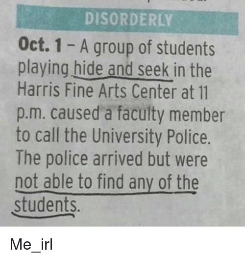 Police, Irl, and Me IRL: DISORDERLY  Oct. 1-A group of students  playing hide and seek in the  Harris Fine Arts Center at 11  p.m. caused a faculty member  to call the University Police.  The police arrived but were  not able to find any of the  students. Me_irl