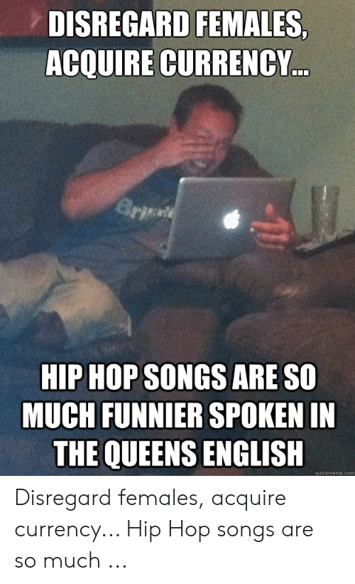 DISREGARD FEMALES ACQUIRE CURRENCY HIP HOP SONGS ARE SO MUCH