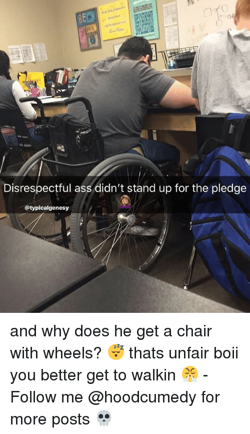 Ass, Relatable, and Chair: Disrespectful ass didn't stand up for the pledge  @typicalgenesy and why does he get a chair with wheels? 😴 thats unfair boii you better get to walkin 😤 - Follow me @hoodcumedy for more posts 💀
