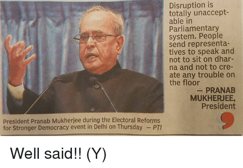 Memes, 🤖, and Delhi: Disruption is  totally unaccept-  able in  Parliamentary  system. People  send representa-  tives to speak and  not to sit on dhar-  na and not to cre-  ate any trouble on  the floor  PRANAB  MUKHERJEE,  President  President Pranab Mukherjee during the Electoral Reforms  for Stronger Democracy event in Delhi on Thursday Well said!! (Y)