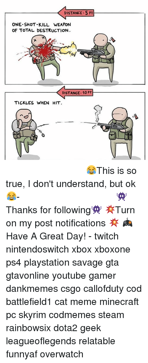Meme, Memes, and Minecraft: DISTANCE:5 FT  ONE SHOT-KILL WEAPON  OF TOTAL DESTRUCTION  DISTANCE: 10 FT  TICKLES WHEN HIT ⠀⠀⠀⠀⠀⠀⠀⠀⠀⠀⠀⠀⠀⠀⠀⠀⠀⠀⠀⠀⠀⠀⠀⠀⠀⠀⠀⠀⠀⠀😂This is so true, I don't understand, but ok😂⠀⠀⠀⠀⠀⠀⠀⠀⠀⠀⠀⠀⠀⠀⠀⠀⠀⠀⠀⠀⠀⠀⠀⠀⠀⠀⠀⠀⠀⠀⠀⠀⠀⠀⠀- 👾Thanks for following👾 💥Turn on my post notifications 💥 🎮Have A Great Day! - twitch nintendoswitch xbox xboxone ps4 playstation savage gta gtavonline youtube gamer dankmemes csgo callofduty cod battlefield1 cat meme minecraft pc skyrim codmemes steam rainbowsix dota2 geek leagueoflegends relatable funnyaf overwatch