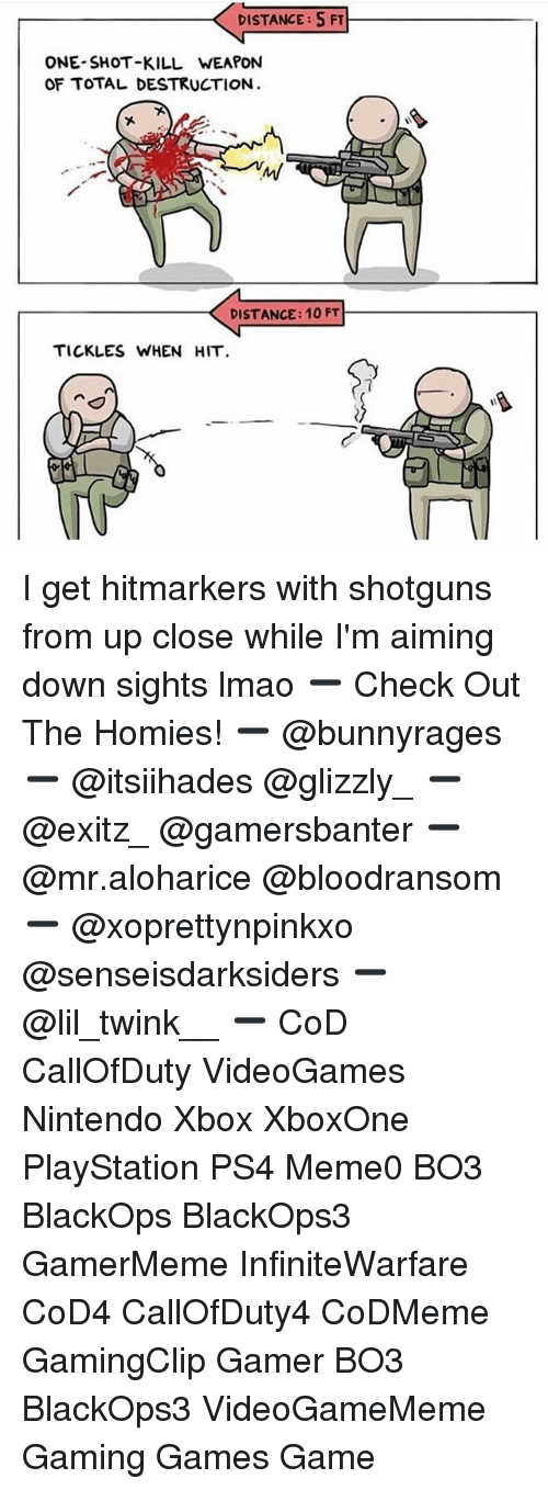 Lmao, Memes, and Nintendo: DISTANCE: 5FT  ONE-SHOT-KILL WEAPON  OF TOTAL DESTRUCTION  DISTANCE: 10 FT  TICKLES WHEN HIT I get hitmarkers with shotguns from up close while I'm aiming down sights lmao ➖ Check Out The Homies! ➖ @bunnyrages ➖ @itsiihades @glizzly_ ➖ @exitz_ @gamersbanter ➖ @mr.aloharice @bloodransom ➖ @xoprettynpinkxo @senseisdarksiders ➖ @lil_twink__ ➖ CoD CallOfDuty VideoGames Nintendo Xbox XboxOne PlayStation PS4 Meme0 BO3 BlackOps BlackOps3 GamerMeme InfiniteWarfare CoD4 CallOfDuty4 CoDMeme GamingClip Gamer BO3 BlackOps3 VideoGameMeme Gaming Games Game