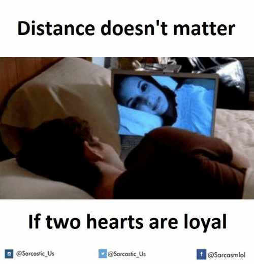 Hearts, Sarcastic, and Loyal: Distance doesn't matter  If two hearts are loyal  @sarcastic Us  @Sarcastic us  If @Sarcasmlol