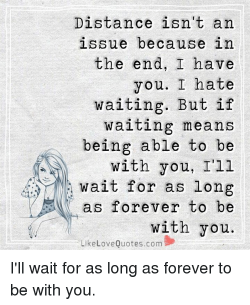 Distance Isnt An Issue Because In The End I Have You I Hate Waiting