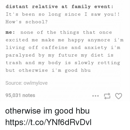 Dieting, Family, and Future: distant relative at family event:  It's been so long since I saw you!!  me: none of the things that once  excited me make me happy anymore i'm  living off caffeine and anxiety i'm  paralyzed by my future my diet is  trash and my body is slowly rotting  but otherwise i'm good hbu  Source: owlmylove  95,031 notes otherwise im good hbu https://t.co/YNf6dRvDvl